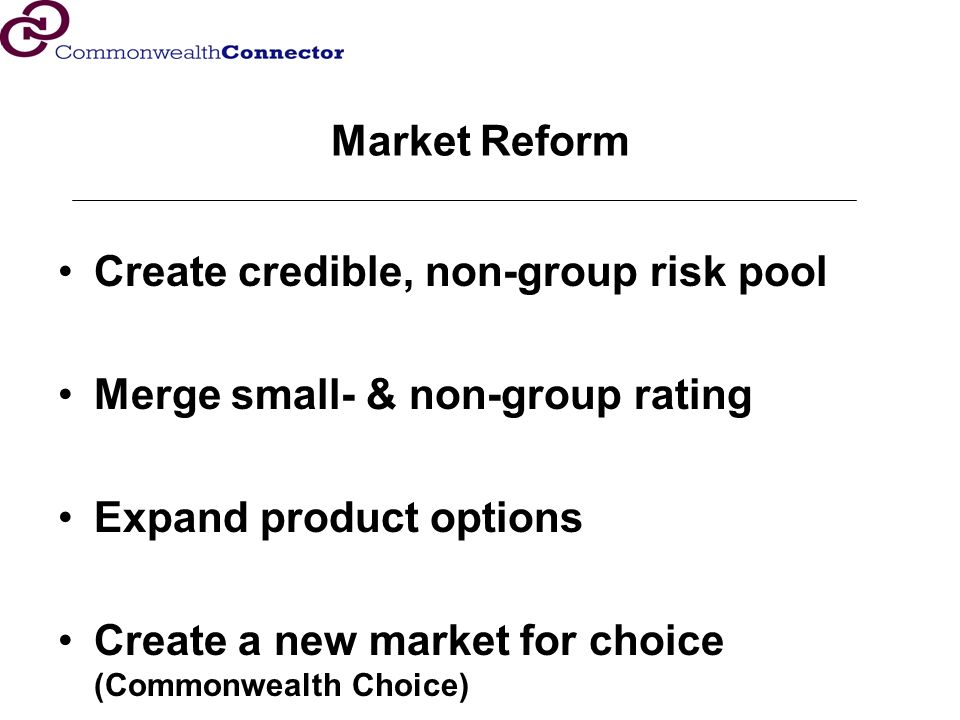 Market Reform Create credible, non-group risk pool Merge small- & non-group rating Expand product options Create a new market for choice (Commonwealth Choice)