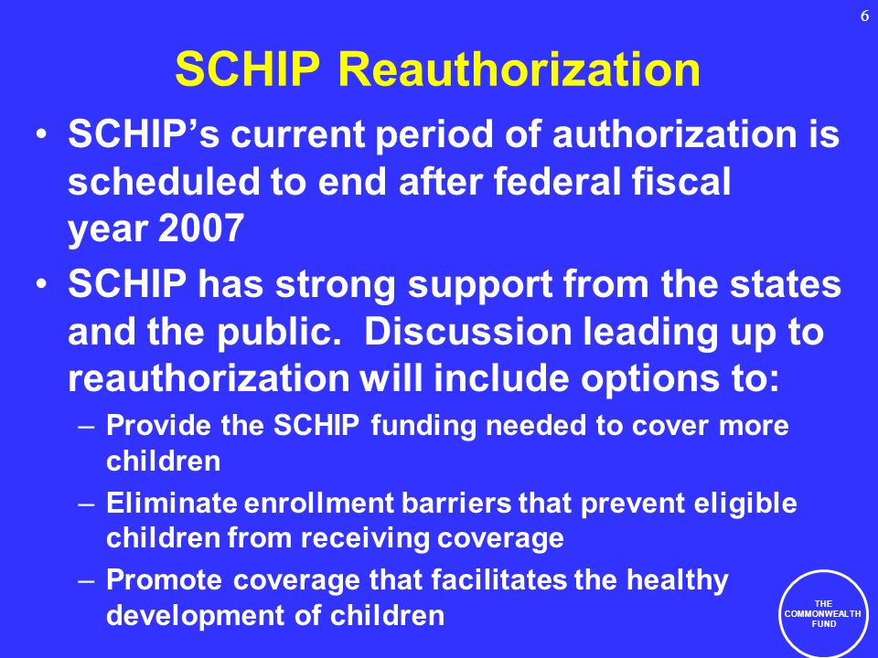 THE COMMONWEALTH FUND 6 SCHIP Reauthorization SCHIPs current period of authorization is scheduled to end after federal fiscal year 2007 SCHIP has strong support from the states and the public.