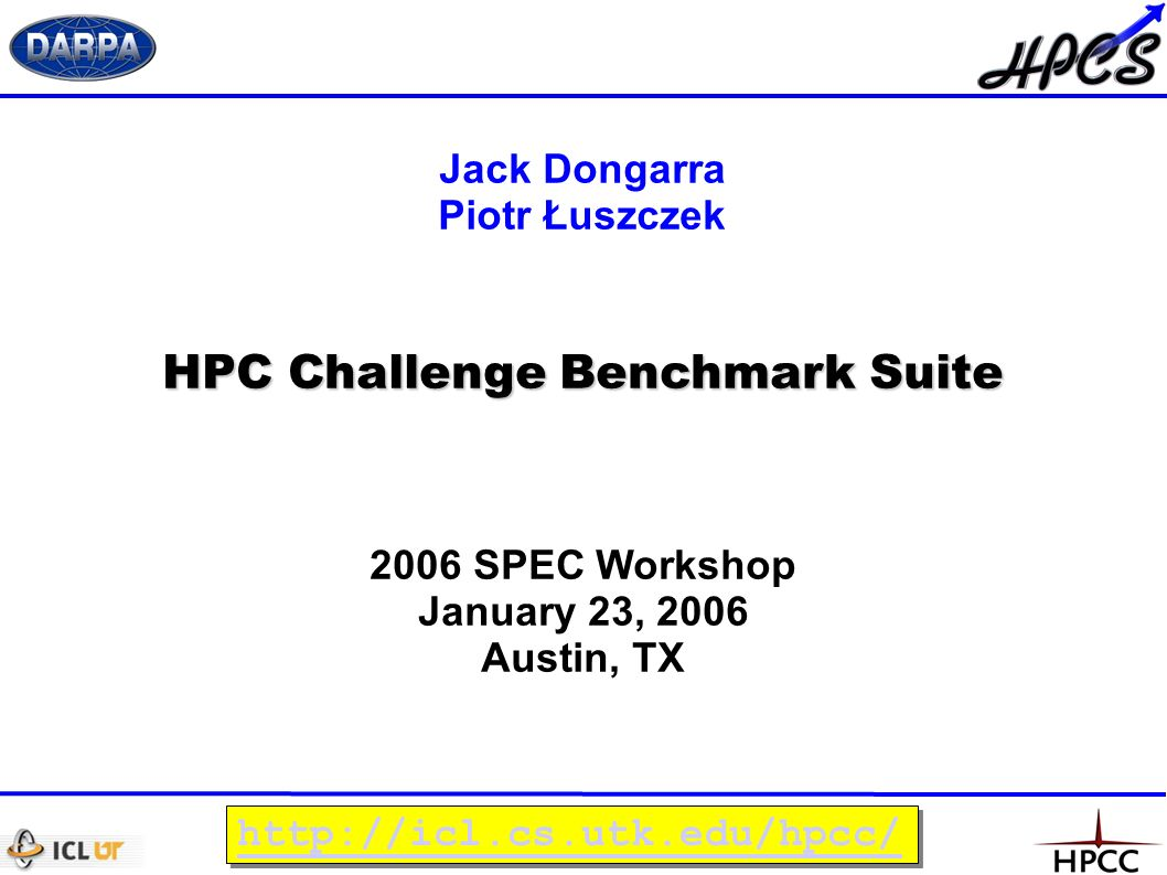 HPC Challenge Benchmark Suite 2006 SPEC Workshop January 23, 2006 Austin, TX Jack Dongarra Piotr Łuszczek http://icl.cs.utk.edu/hpcc/