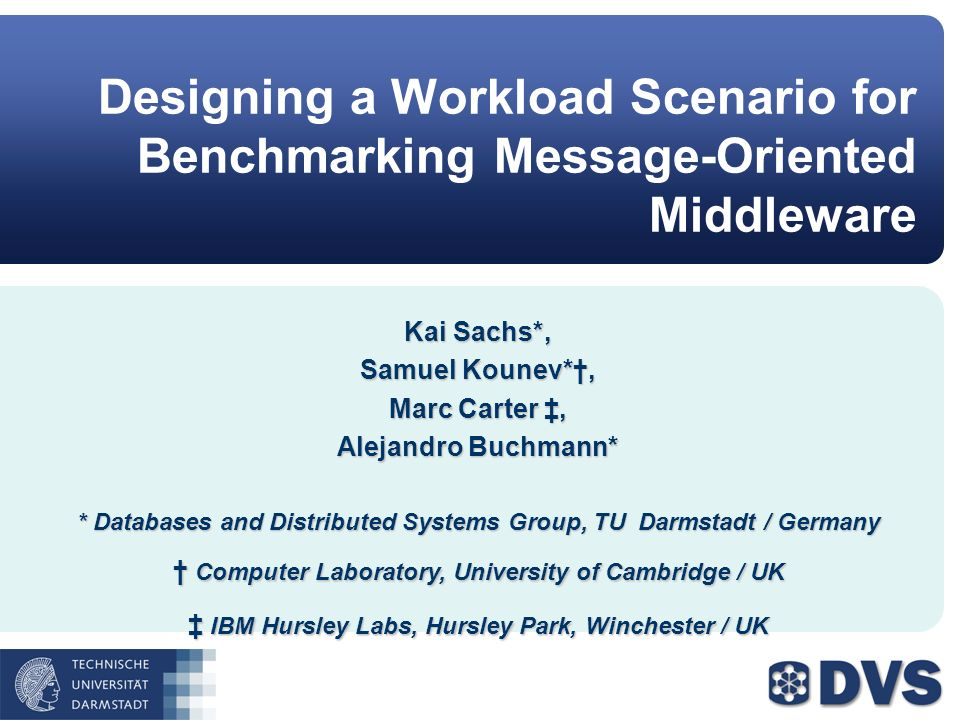 Designing a Workload Scenario for Benchmarking Message-Oriented Middleware Kai Sachs*, Samuel Kounev*, Marc Carter, Alejandro Buchmann* * Databases and Distributed Systems Group, TU Darmstadt / Germany Computer Laboratory, University of Cambridge / UK Computer Laboratory, University of Cambridge / UK IBM Hursley Labs, Hursley Park, Winchester / UK IBM Hursley Labs, Hursley Park, Winchester / UK