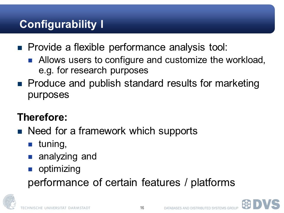 16 Configurability I Provide a flexible performance analysis tool: Allows users to configure and customize the workload, e.g.