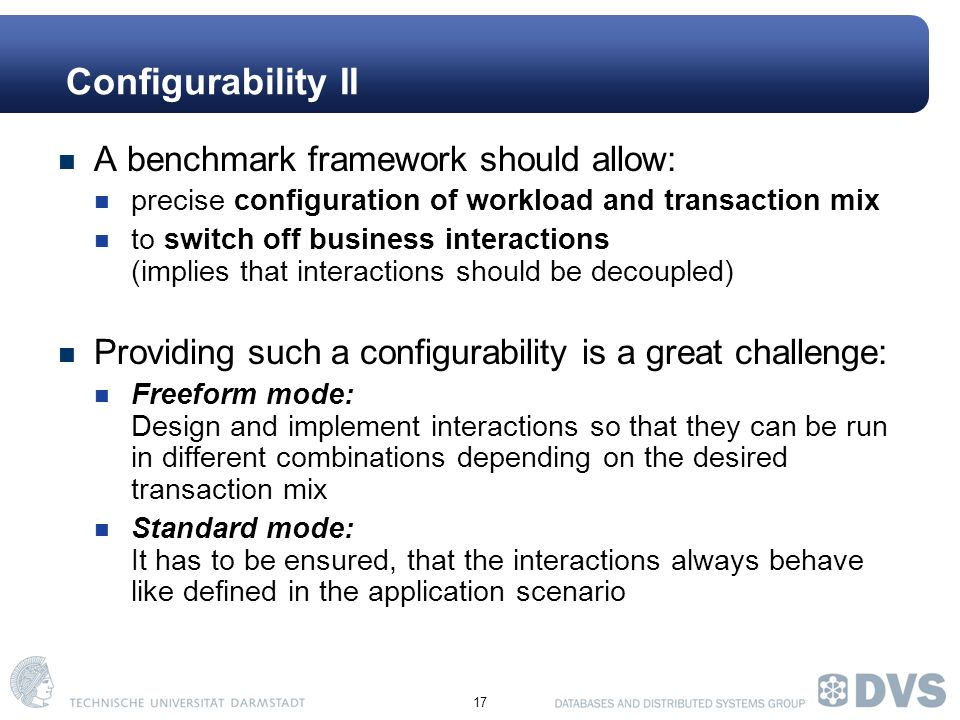 17 Configurability II A benchmark framework should allow: precise configuration of workload and transaction mix to switch off business interactions (implies that interactions should be decoupled) Providing such a configurability is a great challenge: Freeform mode: Design and implement interactions so that they can be run in different combinations depending on the desired transaction mix Standard mode: It has to be ensured, that the interactions always behave like defined in the application scenario