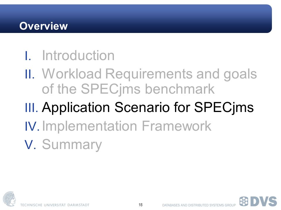18 Overview I. Introduction II. Workload Requirements and goals of the SPECjms benchmark III.