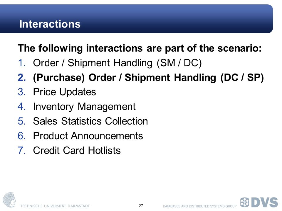 27 Interactions The following interactions are part of the scenario: 1.Order / Shipment Handling (SM / DC) 2.(Purchase) Order / Shipment Handling (DC / SP) 3.Price Updates 4.Inventory Management 5.Sales Statistics Collection 6.Product Announcements 7.Credit Card Hotlists