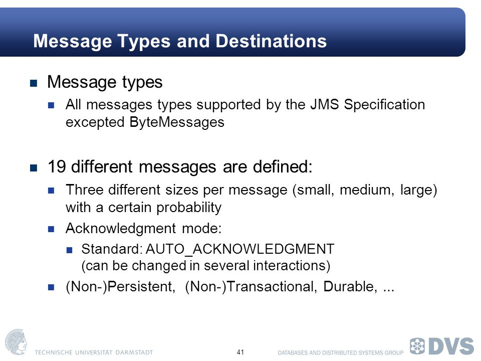 41 Message Types and Destinations Message types All messages types supported by the JMS Specification excepted ByteMessages 19 different messages are defined: Three different sizes per message (small, medium, large) with a certain probability Acknowledgment mode: Standard: AUTO_ACKNOWLEDGMENT (can be changed in several interactions) (Non-)Persistent, (Non-)Transactional, Durable,...