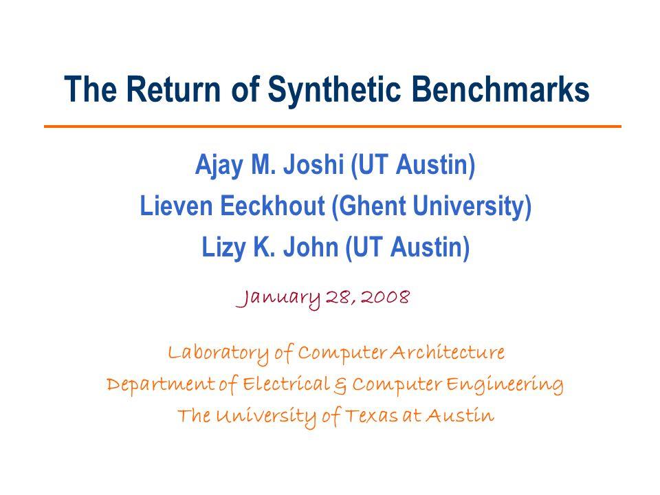 The Return of Synthetic Benchmarks Ajay M. Joshi (UT Austin) Lieven Eeckhout (Ghent University) Lizy K. John (UT Austin) Laboratory of Computer Archit