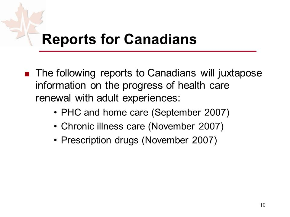 10 Reports for Canadians The following reports to Canadians will juxtapose information on the progress of health care renewal with adult experiences: PHC and home care (September 2007) Chronic illness care (November 2007) Prescription drugs (November 2007)