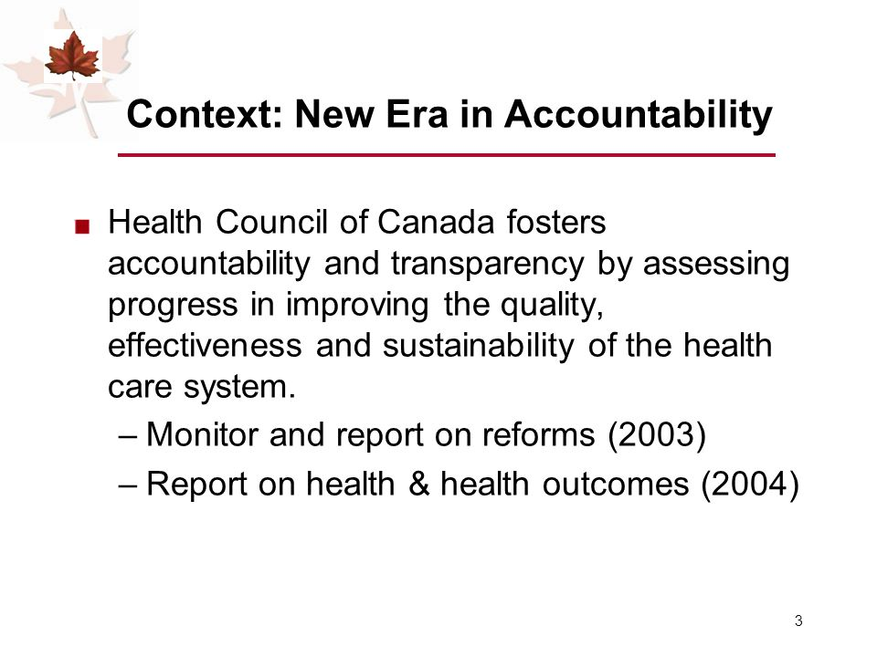 3 Context: New Era in Accountability Health Council of Canada fosters accountability and transparency by assessing progress in improving the quality, effectiveness and sustainability of the health care system.