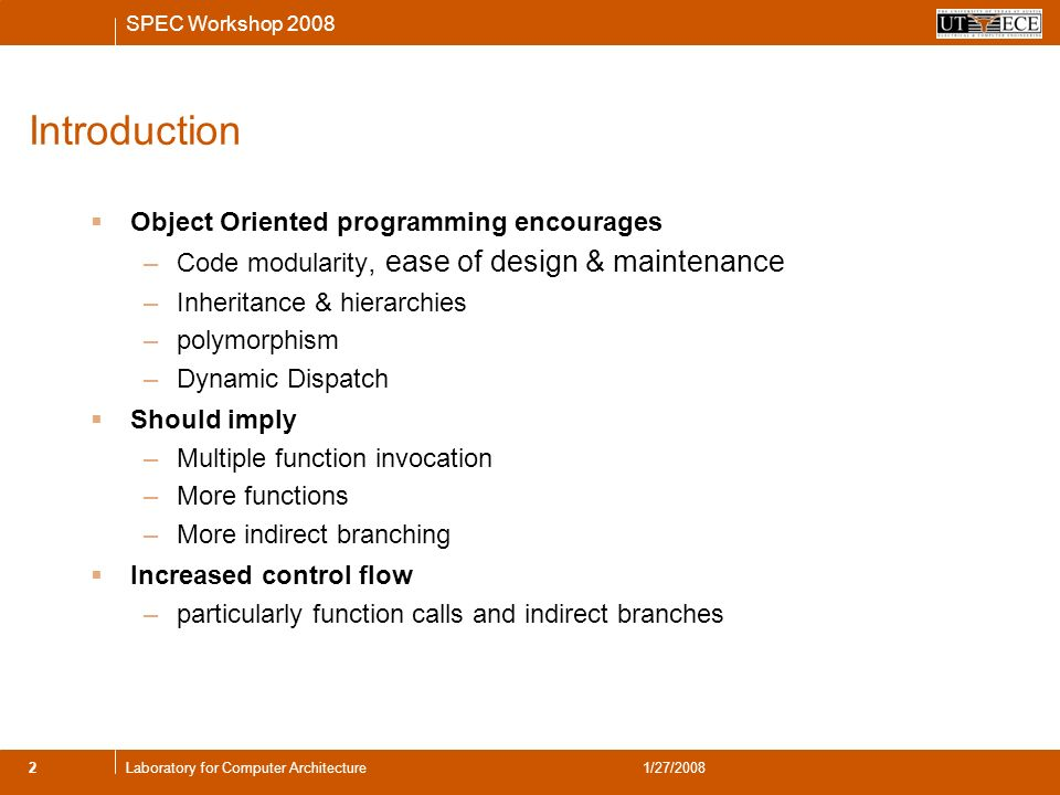 SPEC Workshop 2008 2Laboratory for Computer Architecture1/27/2008 Introduction Object Oriented programming encourages –Code modularity, ease of design & maintenance –Inheritance & hierarchies –polymorphism –Dynamic Dispatch Should imply –Multiple function invocation –More functions –More indirect branching Increased control flow –particularly function calls and indirect branches
