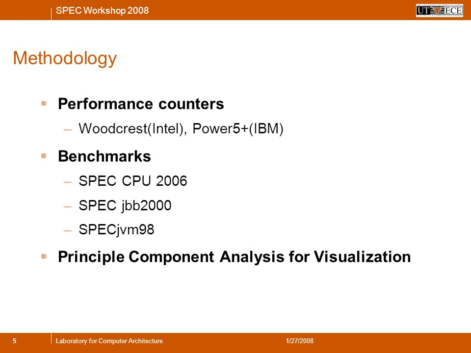 SPEC Workshop 2008 5Laboratory for Computer Architecture1/27/2008 Methodology Performance counters –Woodcrest(Intel), Power5+(IBM) Benchmarks –SPEC CPU 2006 –SPEC jbb2000 –SPECjvm98 Principle Component Analysis for Visualization