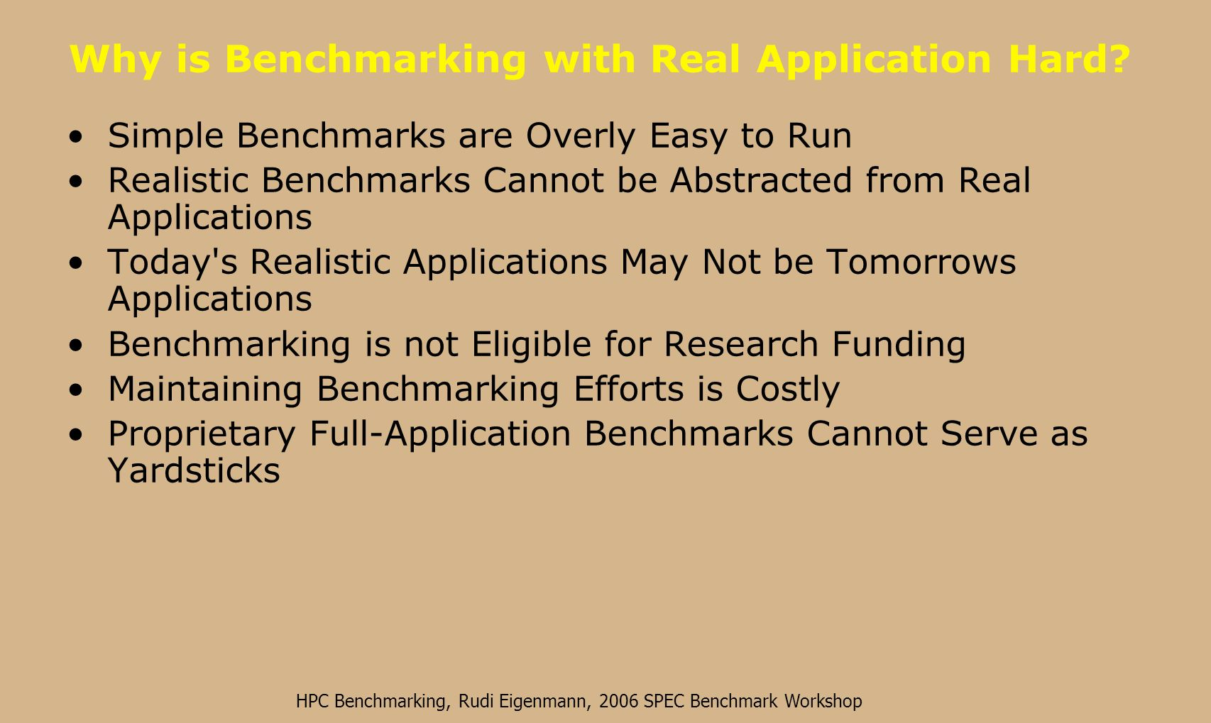 HPC Benchmarking, Rudi Eigenmann, 2006 SPEC Benchmark Workshop Benchmarks Need to be Representative and Open Representative Benchmarks: –Represent real problems Open Benchmarks: –No proprietary strings attached –Source code and performance data can be freely distributed With these goals in mind, SPECs High-performance group was formed in 1994