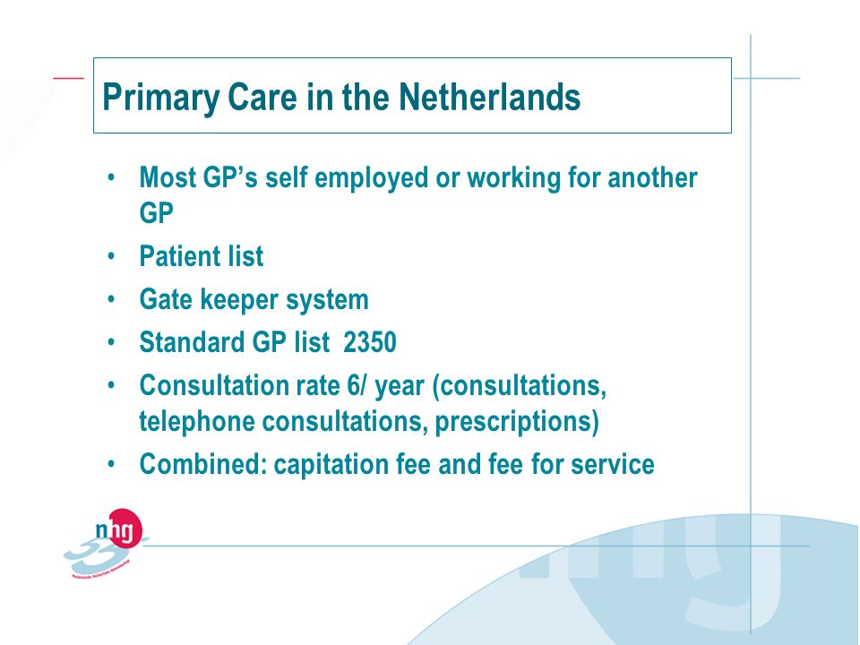 Primary Care in the Netherlands Most GPs self employed or working for another GP Patient list Gate keeper system Standard GP list 2350 Consultation rate 6/ year (consultations, telephone consultations, prescriptions) Combined: capitation fee and fee for service