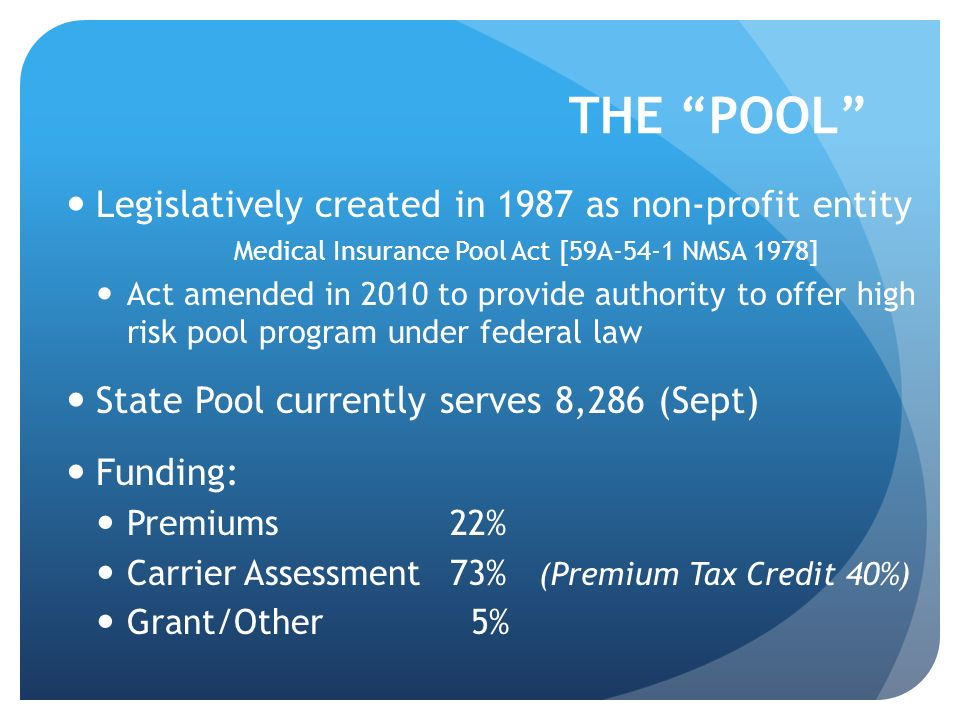 THE POOL Legislatively created in 1987 as non-profit entity Medical Insurance Pool Act [59A-54-1 NMSA 1978] Act amended in 2010 to provide authority t