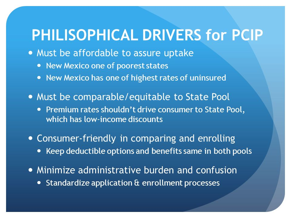 PHILISOPHICAL DRIVERS for PCIP Must be affordable to assure uptake New Mexico one of poorest states New Mexico has one of highest rates of uninsured M