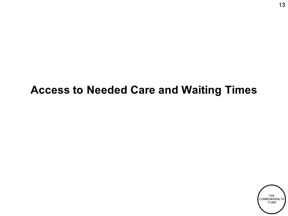 THE COMMONWEALTH FUND 13 Access to Needed Care and Waiting Times