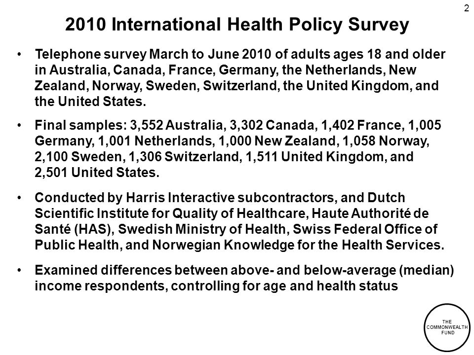 THE COMMONWEALTH FUND 2 2010 International Health Policy Survey Telephone survey March to June 2010 of adults ages 18 and older in Australia, Canada, France, Germany, the Netherlands, New Zealand, Norway, Sweden, Switzerland, the United Kingdom, and the United States.