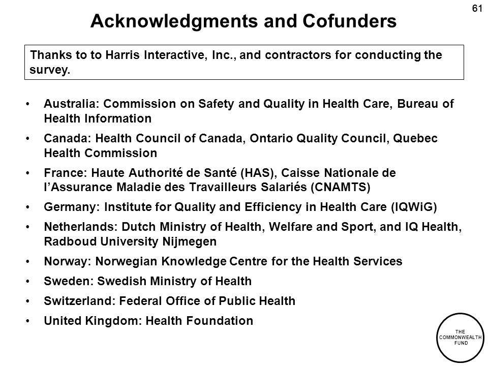 THE COMMONWEALTH FUND 61 Acknowledgments and Cofunders Australia: Commission on Safety and Quality in Health Care, Bureau of Health Information Canada: Health Council of Canada, Ontario Quality Council, Quebec Health Commission France: Haute Authorité de Santé (HAS), Caisse Nationale de lAssurance Maladie des Travailleurs Salariés (CNAMTS) Germany: Institute for Quality and Efficiency in Health Care (IQWiG) Netherlands: Dutch Ministry of Health, Welfare and Sport, and IQ Health, Radboud University Nijmegen Norway: Norwegian Knowledge Centre for the Health Services Sweden: Swedish Ministry of Health Switzerland: Federal Office of Public Health United Kingdom: Health Foundation Thanks to to Harris Interactive, Inc., and contractors for conducting the survey.