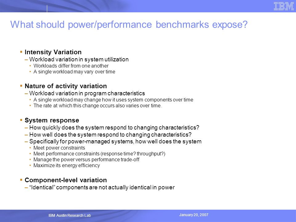 January 20, 2007 IBM Austin Research Lab What should power/performance benchmarks expose? Intensity Variation –Workload variation in system utilizatio