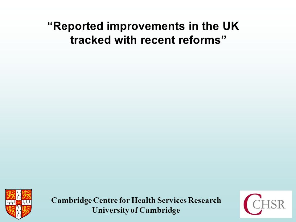 Reported improvements in the UK tracked with recent reforms: Overall rating Cambridge Centre for Health Services Research University of Cambridge 200520082011 (n.b.