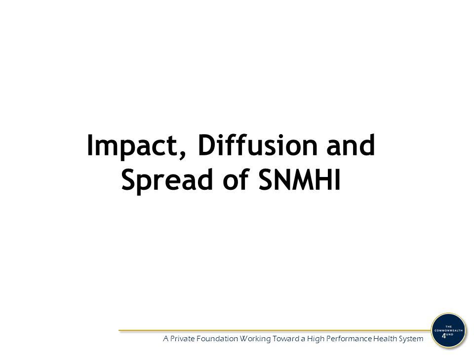 A Private Foundation Working Toward a High Performance Health System 4 Impact, Diffusion and Spread of SNMHI