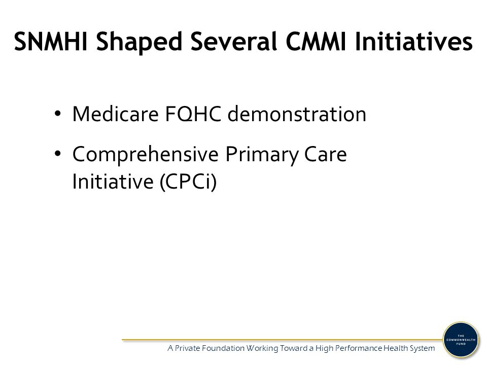 A Private Foundation Working Toward a High Performance Health System Influence on State Policy Massachusetts: multi-payer medical home demonstration wrapped around SNMHI Idaho: multi-payer medical home initiative underway; the SNMHI Idaho leadership shaped state demo as well as state payment policy Colorado: ensured FQHC participation in a number of statewide payment demonstrations and pilots, including regional ACOs.