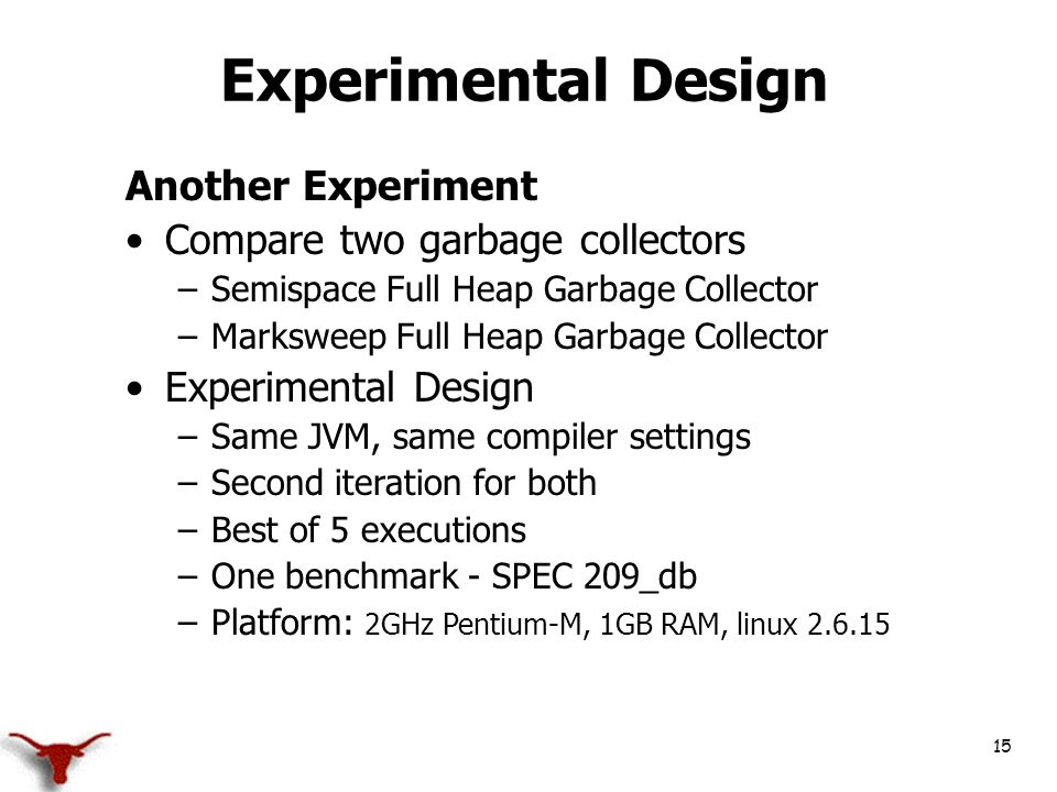 15 Experimental Design Another Experiment Compare two garbage collectors –Semispace Full Heap Garbage Collector –Marksweep Full Heap Garbage Collector Experimental Design –Same JVM, same compiler settings –Second iteration for both –Best of 5 executions –One benchmark - SPEC 209_db –Platform: 2GHz Pentium-M, 1GB RAM, linux 2.6.15