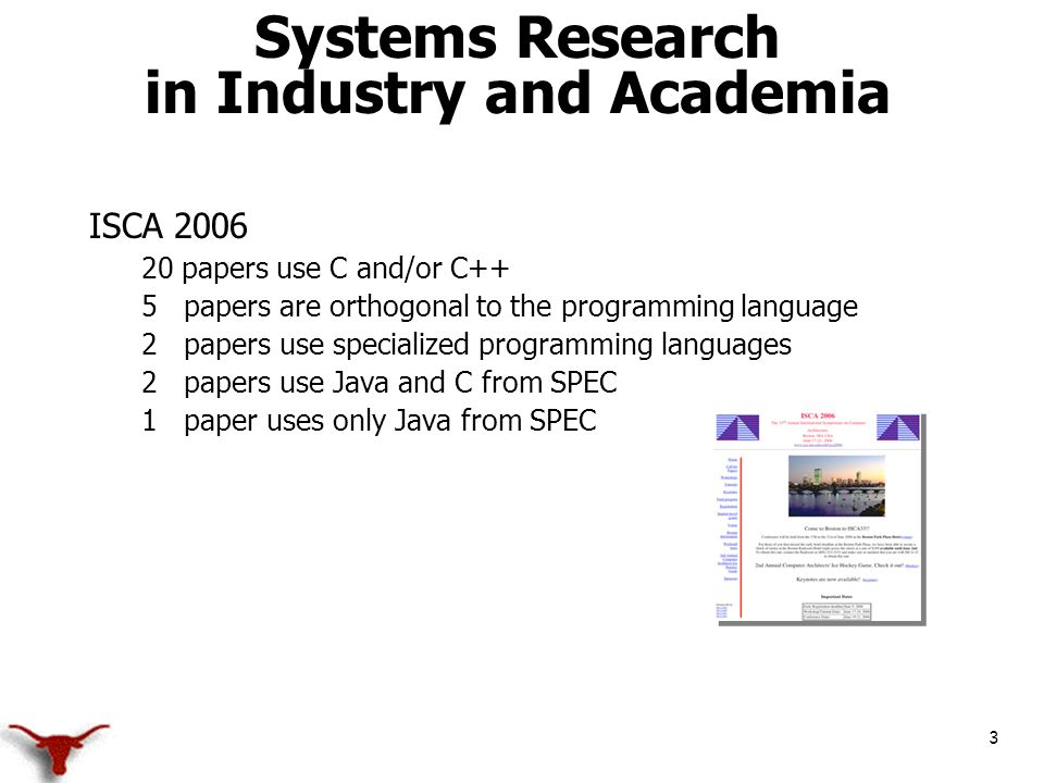 3 Systems Research in Industry and Academia ISCA 2006 20 papers use C and/or C++ 5 papers are orthogonal to the programming language 2 papers use specialized programming languages 2 papers use Java and C from SPEC 1 paper uses only Java from SPEC