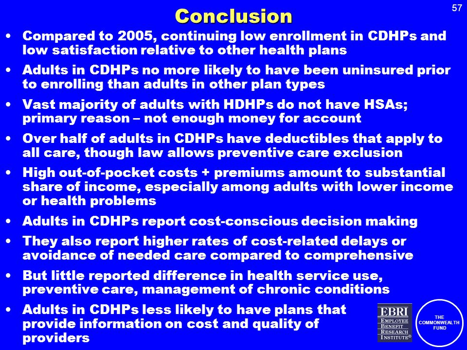 THE COMMONWEALTH FUND 57Conclusion Compared to 2005, continuing low enrollment in CDHPs and low satisfaction relative to other health plans Adults in CDHPs no more likely to have been uninsured prior to enrolling than adults in other plan types Vast majority of adults with HDHPs do not have HSAs; primary reason – not enough money for account Over half of adults in CDHPs have deductibles that apply to all care, though law allows preventive care exclusion High out-of-pocket costs + premiums amount to substantial share of income, especially among adults with lower income or health problems Adults in CDHPs report cost-conscious decision making They also report higher rates of cost-related delays or avoidance of needed care compared to comprehensive But little reported difference in health service use, preventive care, management of chronic conditions Adults in CDHPs less likely to have plans that provide information on cost and quality of providers