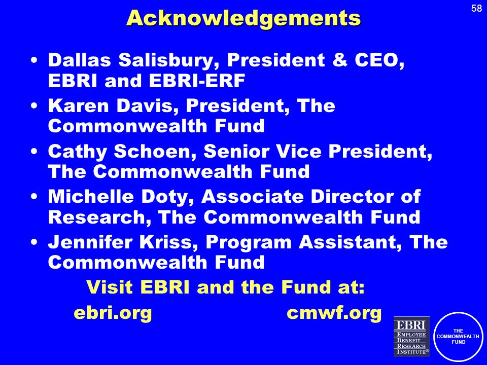 THE COMMONWEALTH FUND 58Acknowledgements Dallas Salisbury, President & CEO, EBRI and EBRI-ERF Karen Davis, President, The Commonwealth Fund Cathy Schoen, Senior Vice President, The Commonwealth Fund Michelle Doty, Associate Director of Research, The Commonwealth Fund Jennifer Kriss, Program Assistant, The Commonwealth Fund Visit EBRI and the Fund at: ebri.org cmwf.org