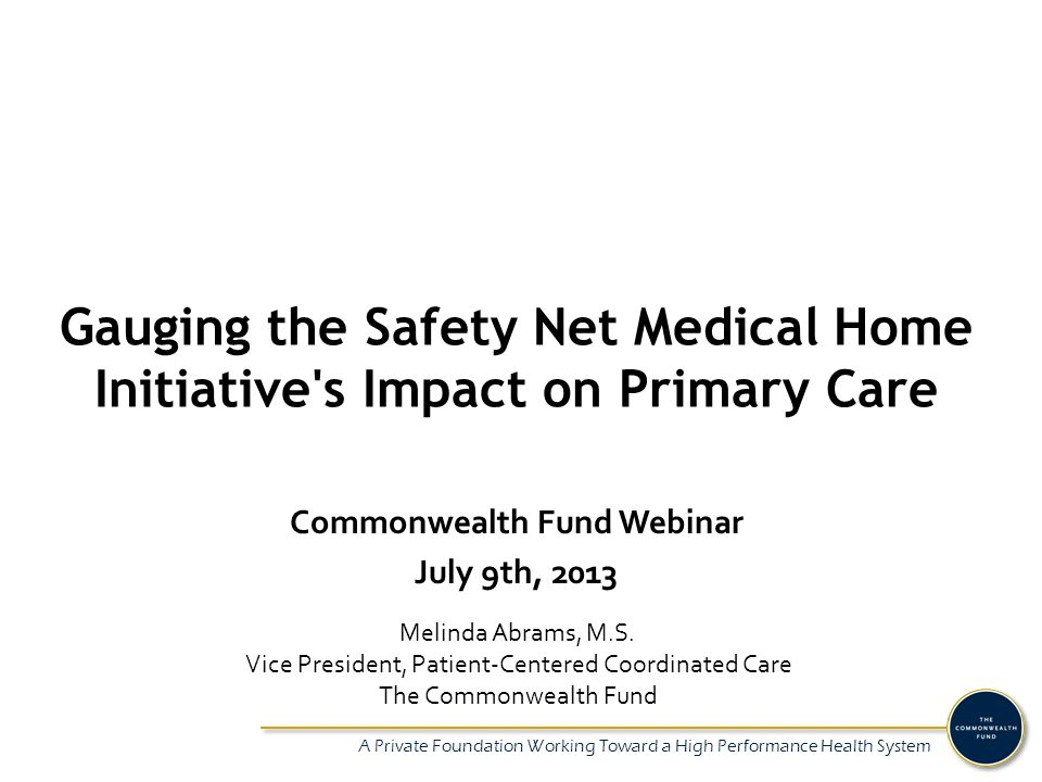 A Private Foundation Working Toward a High Performance Health System Gauging the Safety Net Medical Home Initiative s Impact on Primary Care Melinda Abrams, M.S.