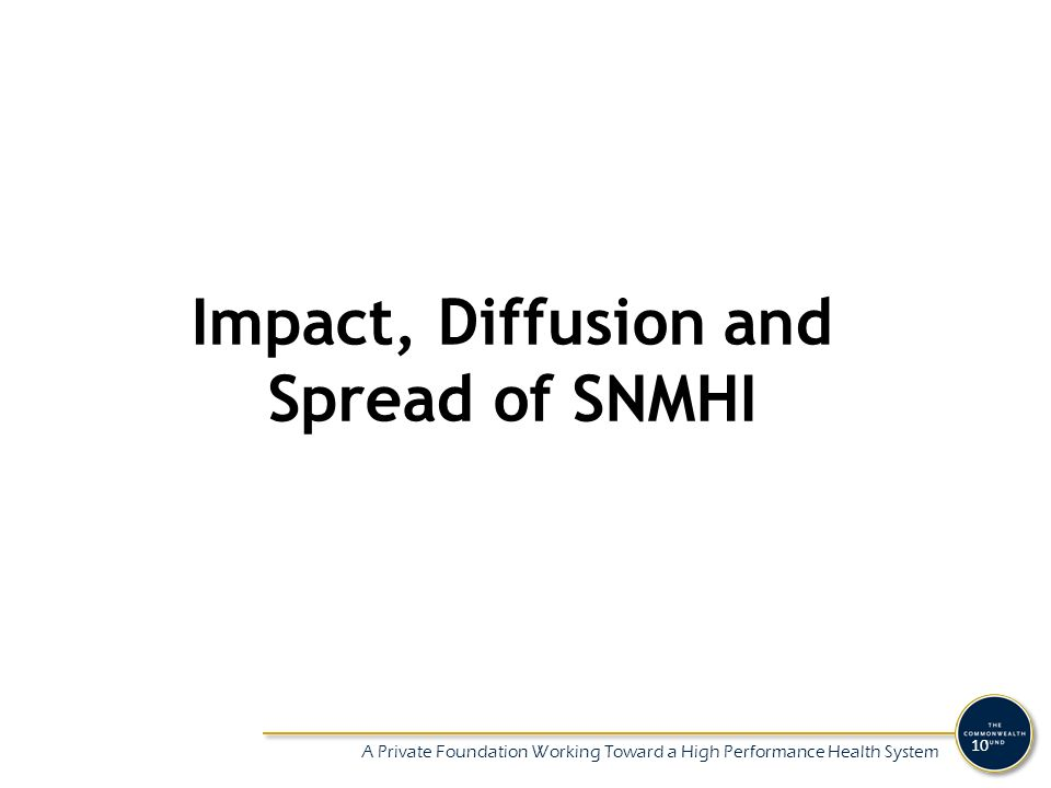 A Private Foundation Working Toward a High Performance Health System 10 Impact, Diffusion and Spread of SNMHI