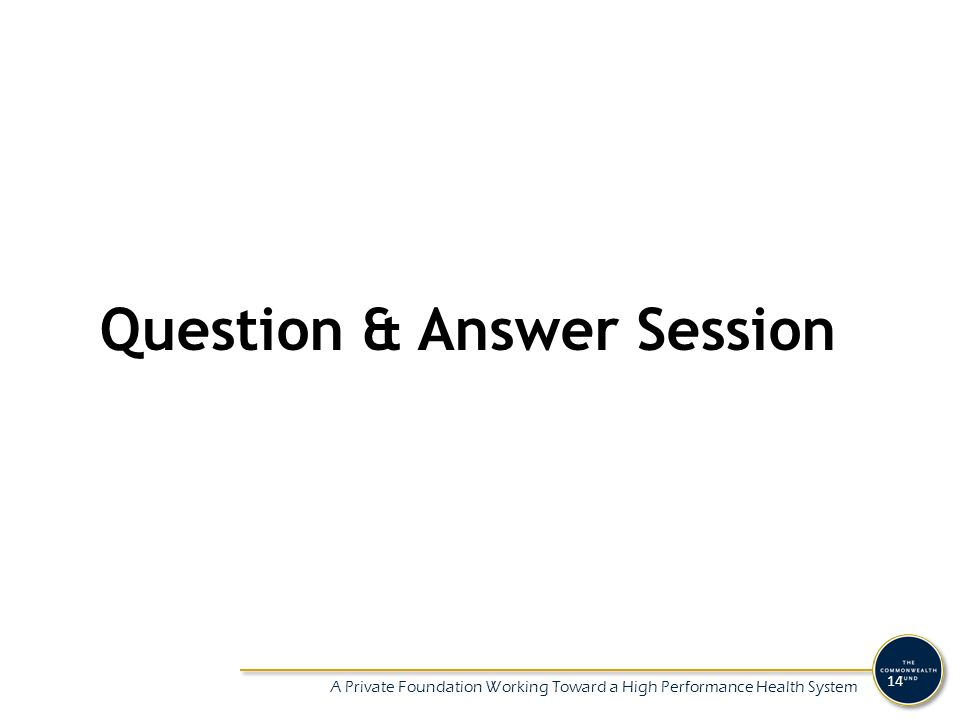 A Private Foundation Working Toward a High Performance Health System 14 Question & Answer Session