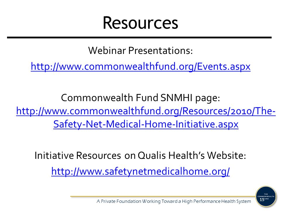 A Private Foundation Working Toward a High Performance Health System 15 Resources Webinar Presentations:   Commonwealth Fund SNMHI page:   Safety-Net-Medical-Home-Initiative.aspx   Safety-Net-Medical-Home-Initiative.aspx Initiative Resources on Qualis Healths Website: