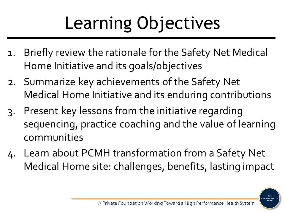 A Private Foundation Working Toward a High Performance Health System Learning Objectives 1.Briefly review the rationale for the Safety Net Medical Hom