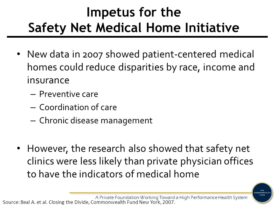 A Private Foundation Working Toward a High Performance Health System Impetus for the Safety Net Medical Home Initiative New data in 2007 showed patien