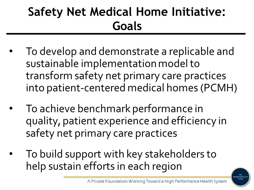 A Private Foundation Working Toward a High Performance Health System Safety Net Medical Home Initiative: Goals To develop and demonstrate a replicable