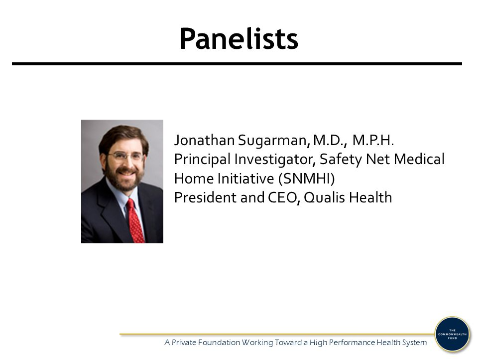A Private Foundation Working Toward a High Performance Health System Panelists Jonathan Sugarman, M.D., M.P.H.
