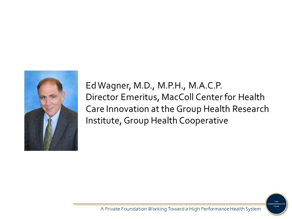 A Private Foundation Working Toward a High Performance Health System Ed Wagner, M.D., M.P.H., M.A.C.P. Director Emeritus, MacColl Center for Health Ca