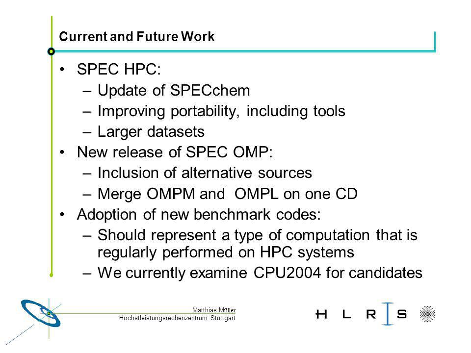 Höchstleistungsrechenzentrum Stuttgart Matthias M üller Current and Future Work SPEC HPC: –Update of SPECchem –Improving portability, including tools –Larger datasets New release of SPEC OMP: –Inclusion of alternative sources –Merge OMPM and OMPL on one CD Adoption of new benchmark codes: –Should represent a type of computation that is regularly performed on HPC systems –We currently examine CPU2004 for candidates