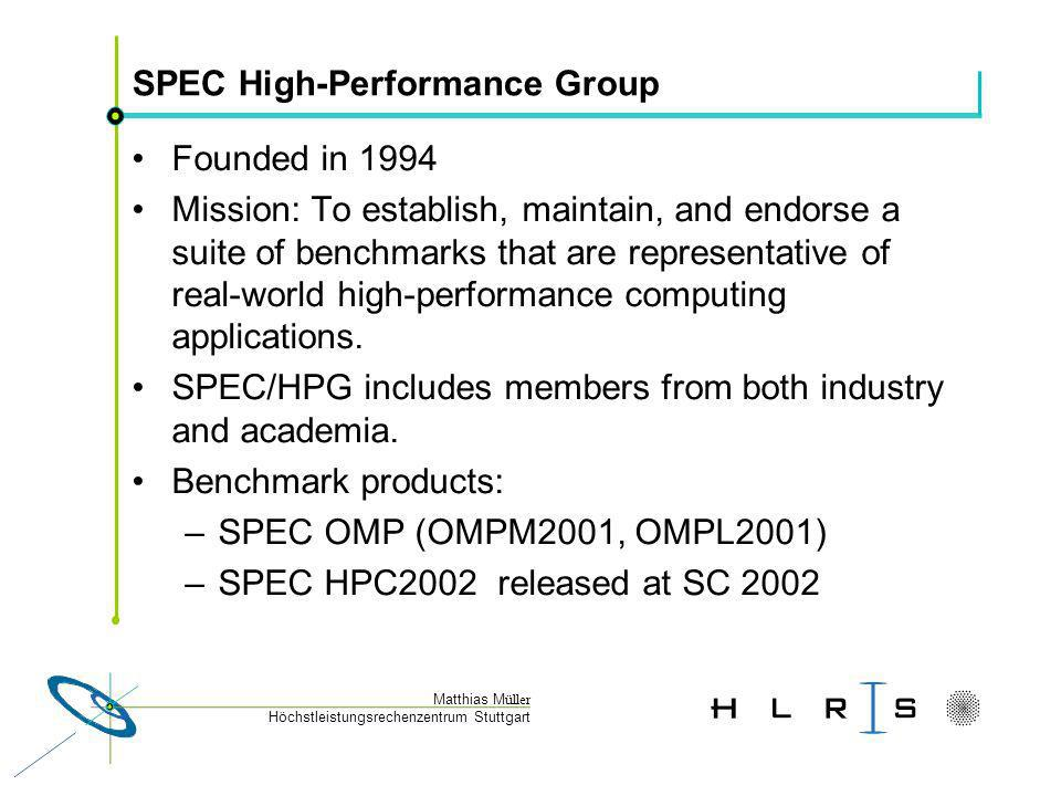Höchstleistungsrechenzentrum Stuttgart Matthias M üller SPEC High-Performance Group Founded in 1994 Mission: To establish, maintain, and endorse a suite of benchmarks that are representative of real-world high-performance computing applications.