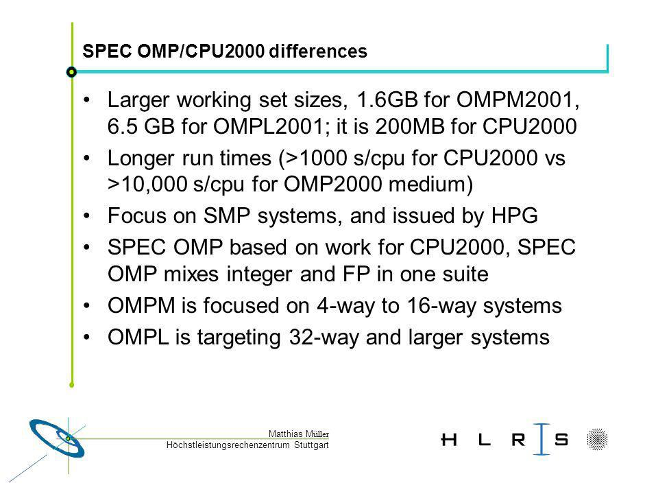 Höchstleistungsrechenzentrum Stuttgart Matthias M üller SPEC OMP/CPU2000 differences Larger working set sizes, 1.6GB for OMPM2001, 6.5 GB for OMPL2001; it is 200MB for CPU2000 Longer run times (>1000 s/cpu for CPU2000 vs >10,000 s/cpu for OMP2000 medium) Focus on SMP systems, and issued by HPG SPEC OMP based on work for CPU2000, SPEC OMP mixes integer and FP in one suite OMPM is focused on 4-way to 16-way systems OMPL is targeting 32-way and larger systems
