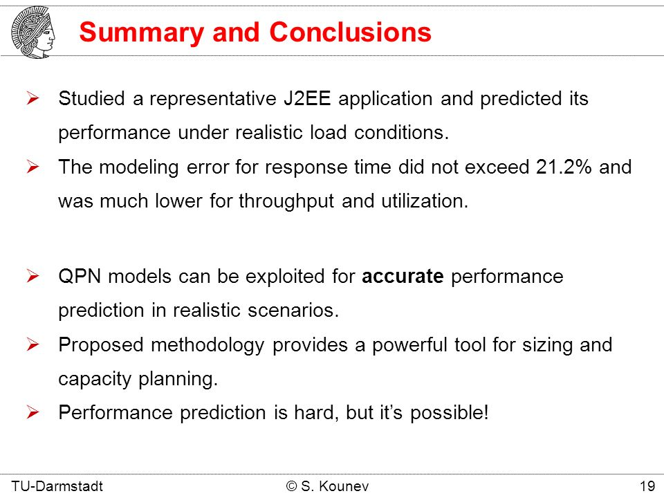 Summary and Conclusions TU-Darmstadt © S. Kounev 19 Studied a representative J2EE application and predicted its performance under realistic load condi