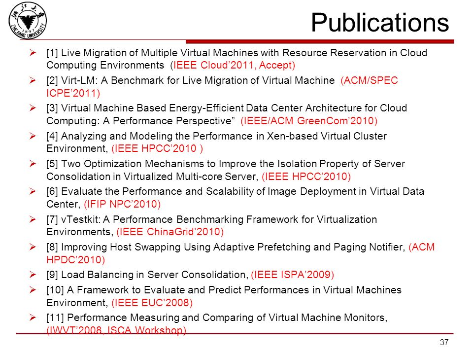 Virtualization Performance Virtualization in Cloud Computing System IEEE Cloud2011, IEEE/ACM GreenCom2010 Performance Evaluation & Benchmark of VM ACM/SPEC ICPE2011, IWVT2008 (ISCA Workshop), EUC2008 Performance Optimization of VM ACM HPDC2010, IEEE HPCC2010, IEEE ISPA2009 Performance Modeling of VM IEEE HPCC2010, IFIP NPC2010 Performance Testing Toolkit for VM IEEE ChinaGrid