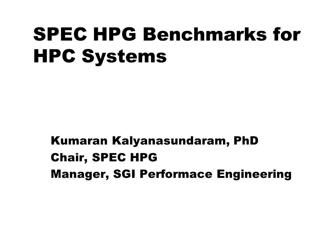 SPEC HPG Benchmarks for HPC Systems Kumaran Kalyanasundaram for SPEC High-Performance Group Kumaran Kalyanasundaram, PhD Chair, SPEC HPG Manager, SGI Performace Engineering