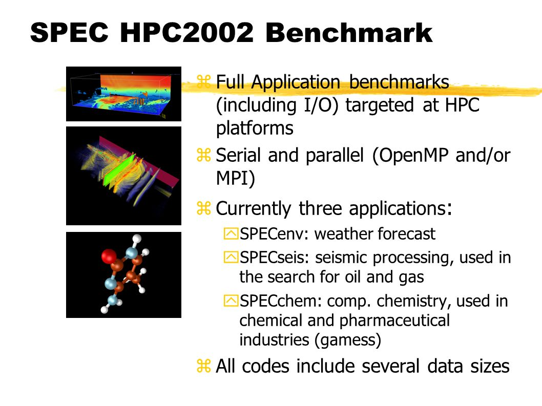 SPEC HPC2002 Benchmark zFull Application benchmarks (including I/O) targeted at HPC platforms zSerial and parallel (OpenMP and/or MPI) zCurrently three applications : ySPECenv: weather forecast ySPECseis: seismic processing, used in the search for oil and gas ySPECchem: comp.