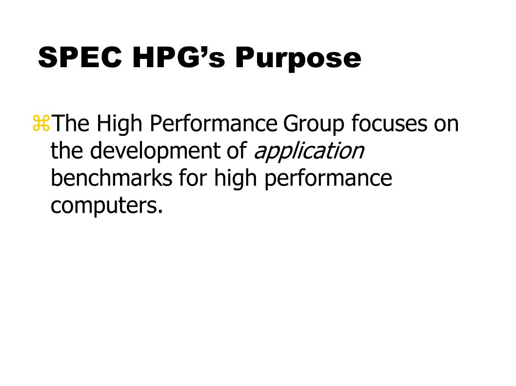 SPEC HPGs Purpose zThe High Performance Group focuses on the development of application benchmarks for high performance computers.