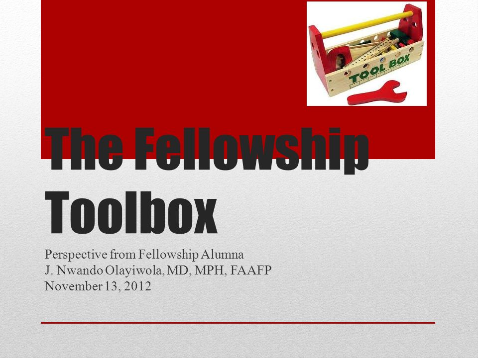 The Fellowship Toolbox Perspective from Fellowship Alumna J. Nwando Olayiwola, MD, MPH, FAAFP November 13, 2012