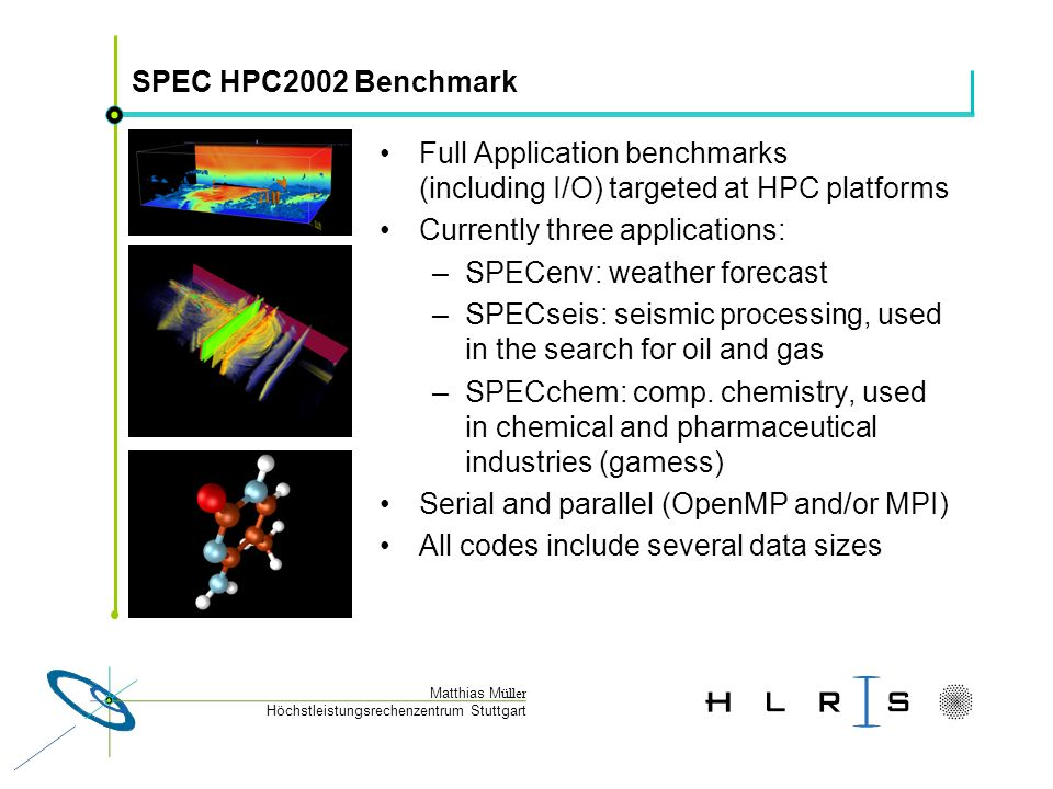 Höchstleistungsrechenzentrum Stuttgart Matthias M üller SPEC HPC2002 Benchmark Full Application benchmarks (including I/O) targeted at HPC platforms Currently three applications: –SPECenv: weather forecast –SPECseis: seismic processing, used in the search for oil and gas –SPECchem: comp.