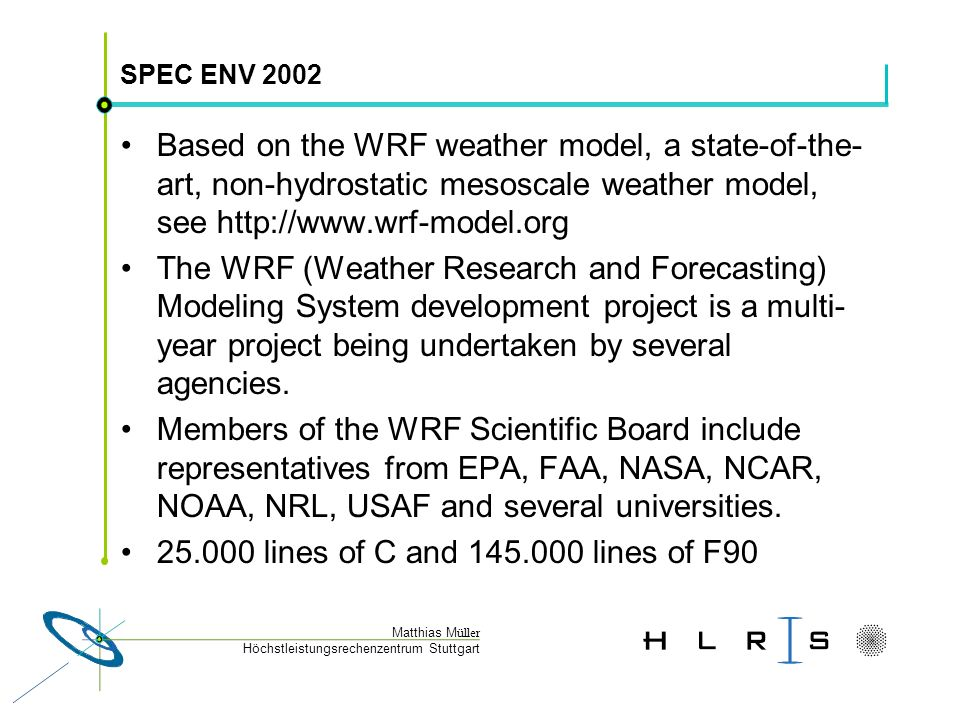 Höchstleistungsrechenzentrum Stuttgart Matthias M üller SPEC ENV 2002 Based on the WRF weather model, a state-of-the- art, non-hydrostatic mesoscale weather model, see http://www.wrf-model.org The WRF (Weather Research and Forecasting) Modeling System development project is a multi- year project being undertaken by several agencies.