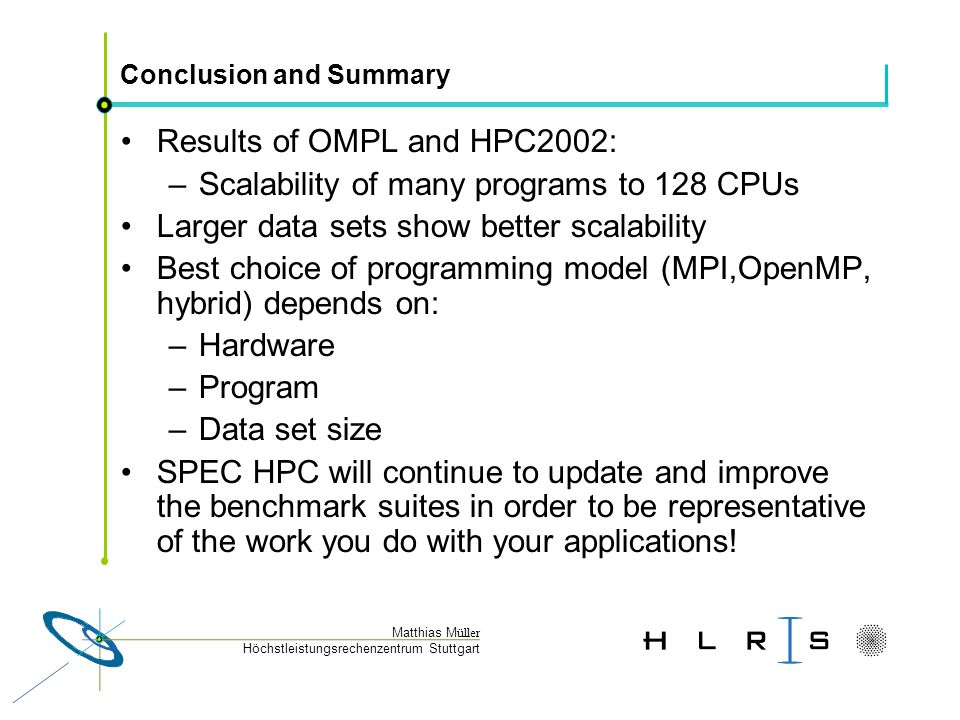 Höchstleistungsrechenzentrum Stuttgart Matthias M üller Conclusion and Summary Results of OMPL and HPC2002: –Scalability of many programs to 128 CPUs Larger data sets show better scalability Best choice of programming model (MPI,OpenMP, hybrid) depends on: –Hardware –Program –Data set size SPEC HPC will continue to update and improve the benchmark suites in order to be representative of the work you do with your applications!